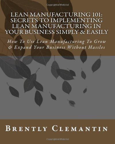 Lean Manufacturing 101: Secrets To Implementing Lean Manufacturing In Your Business Simply & Easily: How To Use Lean Manufacturing To Grow & Expand Your Business Without Hassles