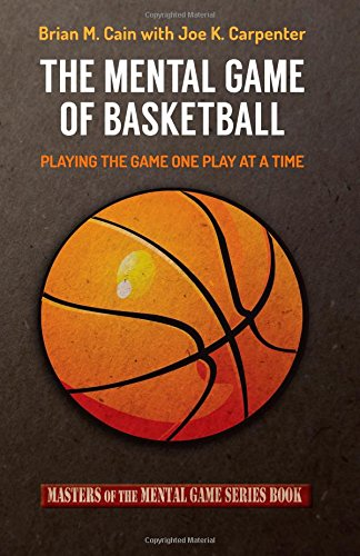 The Mental Game Of Basketball: Playing The Game One Play At A Time (Masters Of The Mental Game) (Volume 16)