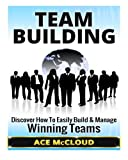 img - for Team Building: Discover How To Easily Build & Manage Winning Teams (Team Building, Team Leadership, Teams) book / textbook / text book