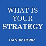 What Is Your Strategy: A Guide to Making Perfect Strategies: Self Improvement & Habits, Volume 6   Can Akdeniz