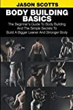 img - for Body Building Basics: The Beginner's Guide to Body Building and the Simple Secrets to Build a Bigger Leaner and Stronger Body book / textbook / text book