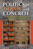 Politics in Color and Concrete: Socialist Materialities and the Middle Class in Hungary (New Anthropologies of Europe)
