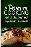 img - for Easy All-Natural Cooking - Fish & Seafood and Vegetarian Cookbook: Easy Healthy Recipes Made With Natural Ingredients book / textbook / text book