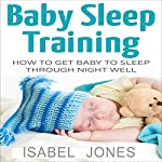 Baby Sleep Training: How to Get Baby to Sleep Through Night Well | Isabel Jones