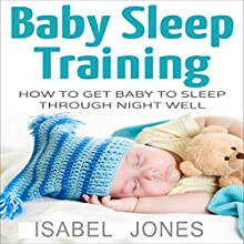 Baby Sleep Training: How to Get Baby to Sleep Through Night Well Audiobook by Isabel Jones Narrated by Jullian Kline