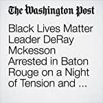 Black Lives Matter Leader DeRay Mckesson Arrested in Baton Rouge on a Night of Tension and Protests | Fenit Nirappil,Wesley Lowery,Robert Samuels,T. Rees Shapiro