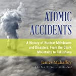 Atomic Accidents: A History of Nuclear Meltdowns and Disasters; From the Ozark Mountains to Fukushima | James Mahaffey