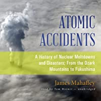 Atomic Accidents: A History of Nuclear Meltdowns and Disasters; From the Ozark Mountains to Fukushima (       UNABRIDGED) by James Mahaffey Narrated by Tom Weiner