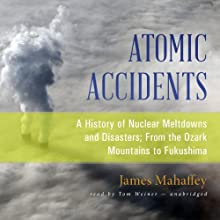 Atomic Accidents: A History of Nuclear Meltdowns and Disasters; From the Ozark Mountains to Fukushima Audiobook by James Mahaffey Narrated by Tom Weiner