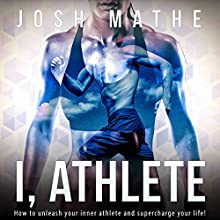 I, Athlete: How to Unleash Your Inner Athlete and Supercharge Your Life! | Livre audio Auteur(s) : Josh Mathe Narrateur(s) : Robin Gabrielli