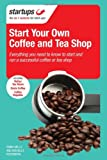Starting Your Own Coffee or Tea Shop: All You Need to Know to Open a Successful Coffee or Tea Shop Business
