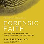 Forensic Faith: A Homicide Detective Makes the Case for a More Reasonable, Evidential Christian Faith | J. Warner Wallace
