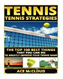 Tennis: Tennis Strategies- The Top 100 Best Things That You Can Do To Greatly Improve Your Tennis Game (Tennis Tactics, Tennis Strategy, Tennis Tips, Tennis Coaching, Playing  Tennis)