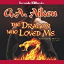 The Dragon Who Loved Me Audiobook by G. A. Aiken Narrated by Morgan Hallett