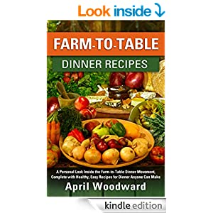 Farm-To-Table Dinner Recipes: A personal look inside the farm-to-table dinner movement, complete with healthy, easy recipes for dinner anyone can make!