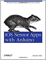 iOS Sensor Apps with Arduino: Wiring the iPhone and iPad into the Internet of Things Front Cover