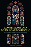 img - for Confessions of a Born-Again Catholic: A Scriptural Look at Catholic Christianity book / textbook / text book