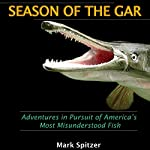 Season of the Gar: Adventures in Pursuit of America's Most Misunderstood Fish | Mark Spitzer
