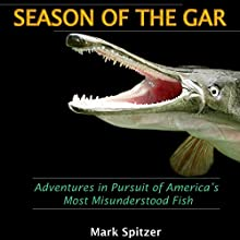 Season of the Gar: Adventures in Pursuit of America's Most Misunderstood Fish (       UNABRIDGED) by Mark Spitzer Narrated by Robert E. Prout