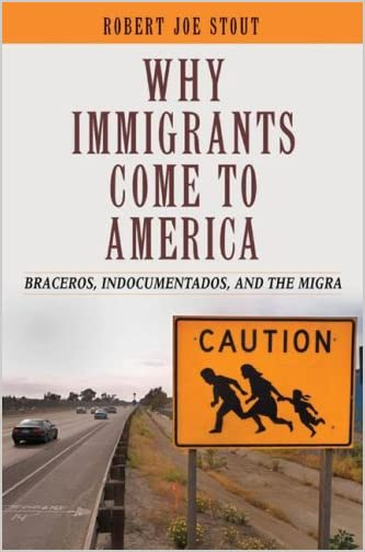 Why immigrants come to America : braceros, indocumentados, and the migra