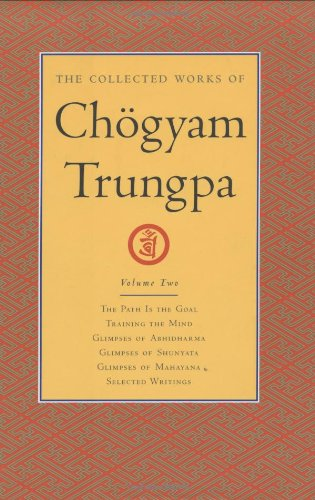 The Collected Works of Chogyam Trungpa, Volume 2: The Path Is the Goal - Training the Mind - Glimpses of Abhidharma - Glimpses of Shunyata - Glimpses: ... and Mahayana and Selected Writings v. 2