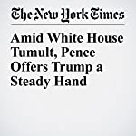 Amid White House Tumult, Pence Offers Trump a Steady Hand | Glenn Thrush,Maggie Haberman