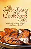 Sweet Potato Cookbook bible:  The Secret Step-By-Step Recipes, Easy And Delicious