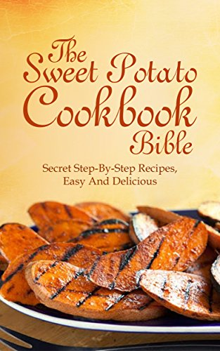 Sweet Potato Cookbook bible:  The Secret Step-By-Step Recipes, Easy And Delicious by Michelle Jones