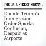 Donald Trump's Immigration Order Sparks Confusion, Despair at Airports | Miriam Jorday,Ian Lovett,Alejandro Lazo