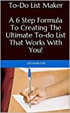 To-Do List Maker: A 6 Step Formula To Creating The Ultimate To-do List That Works With You! (Getting Things Done, Life Organization, Goals, Productivity, Time Management)