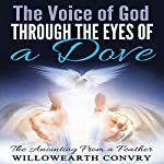 The Voice of God Through the Eyes of a Dove: The Anointing from a Feather | Willowearth Convry