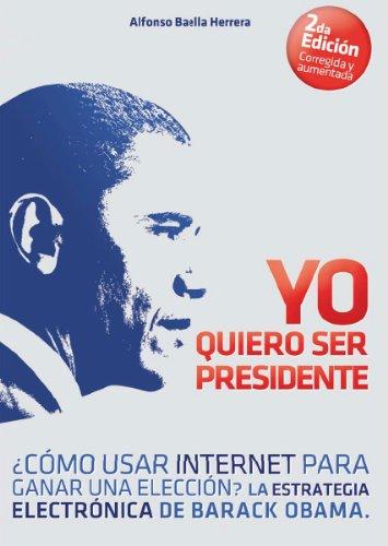 Yo Quiero Ser Presidente ¿Cómo usar internet para ganar una elección? La estrategia electrónica de Barack Obama