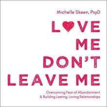 Love Me, Don't Leave Me: Overcoming Fear of Abandonment and Building Lasting, Loving Relationships Audiobook by Michelle Skeen PsyD Narrated by Karyn O'Bryant
