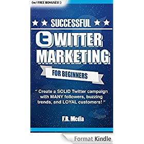 TWITTER MARKETING SUCCESSFULLY FOR BEGINNERS: Create a SOLID Twitter campaign with MANY followers, buzzing trends, and LOYAL customers! (Social Media Marketing, ... Facebook, Youtube,) (English Edition)