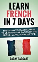 French: Learn French In 7 DAYS! - The Ultimate Crash Course to Learning the Basics of the French Language In No Time (Learn French, French, Learn Spanish, ... Learn Italian, Language) (English Edition)