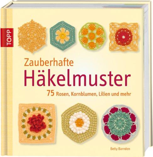 Zauberhafte Hakelmuster 75 Rosen, Kornblumen, Lilien und mehr Betty Barnden Fr