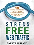 Stress Free Web Traffic: Ten Simple Strategies to Get More Targeted Traffic to Your Website or Blog