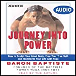 Journey Into Power: How to Sculpt your Ideal Body, Free your True Self, and Transform your life with Baptiste Power Vinyasa Yoga | Baron Baptiste