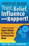 How To Get Instant Trust, Belief, Influence and Rapport! 13 Ways To Create Open Minds By Talking To The Subconscious Mind