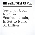 Grab, an Uber Rival in Southeast Asia, Is Set to Raise $1 Billion | Newley Purnell,Juro Osawa,Rick Carew