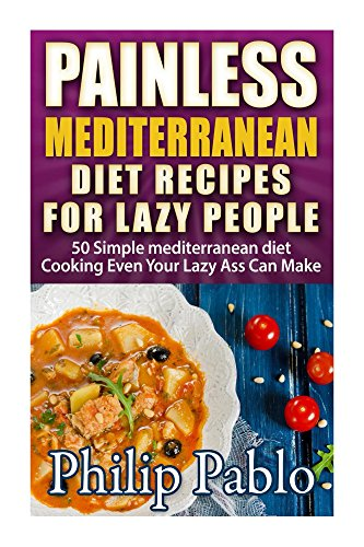 Painless Mediterranean Diet Recipes For Lazy People: 50 Simple Mediterranean Cooking Recipes  Even Your Lazy Ass Can Make by Phillip Pablo