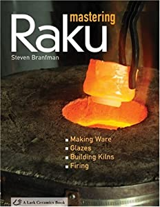 Mastering Raku: Making Ware * Glazes * Building Kilns * Firing (A Lark Ceramics Book) by Lark Books