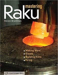Mastering Raku: Making Ware * Glazes * Building Kilns * Firing (A Lark Ceramics Book) by Lark Books