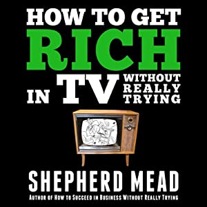 How to Get Rich in TV Without Really Trying | [Shepherd Mead]