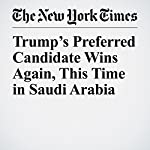 Trump's Preferred Candidate Wins Again, This Time in Saudi Arabia | Mark Landler,Mark Mazzetti