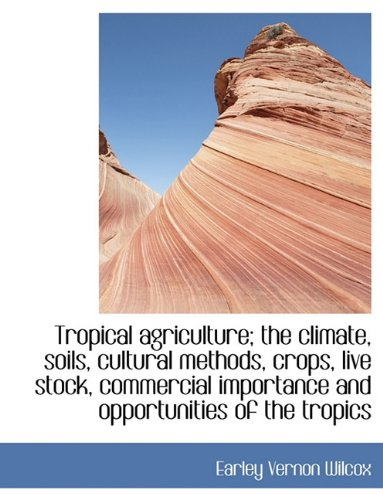 Tropical Agriculture; The Climate, Soils, Cultural Methods, Crops, Live Stock, Commercial Importance