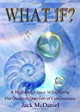 img - for What If?: A Beginners Course In Exploring The Quantum Question Of Consciousness book / textbook / text book