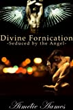 Seduced by the Angel (Divine Fornication (An Erotic Story of Angels, Vampires and Werewolves))