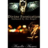 Seduced by the Angel (Divine Fornication I--An Erotic Story of Angels, Vampires and Werewolves (Divine Fornication (An Erotic Story of Angels, Vampires and Werewolves) Book 1)by Aim�lie Aames