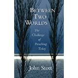 Between Two Worlds: The Challenge of Preaching Today ~ John R. W. Stott